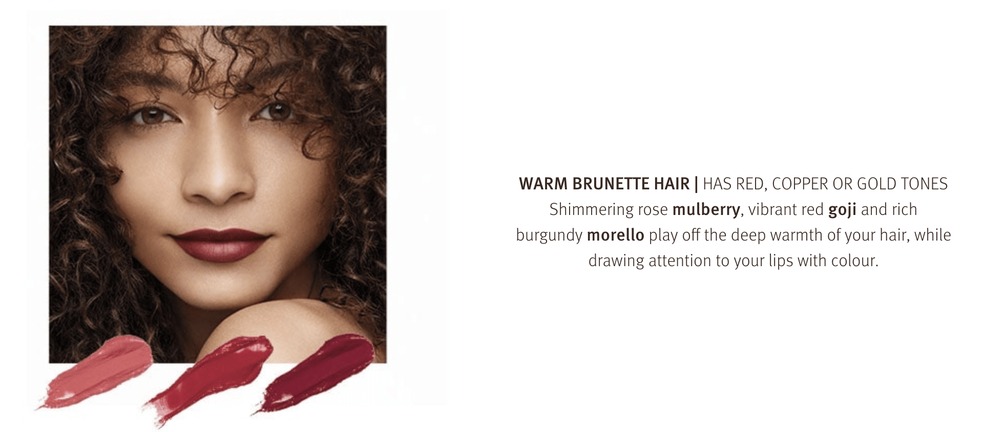 Warm Brunette Hair, Has red, copper or gold tones. Match with the perfect lip shade.