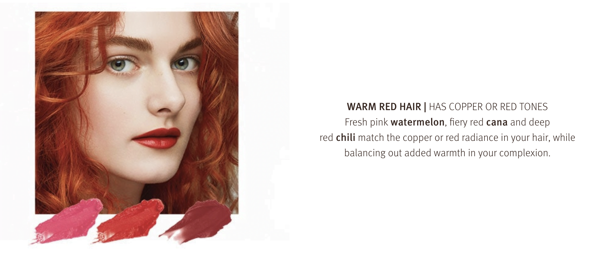 Warm red hair has copper or red tones in it. Match your hair colour with some bold warm lip colours.